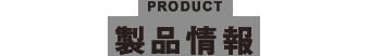 PRODUCT 製品情報